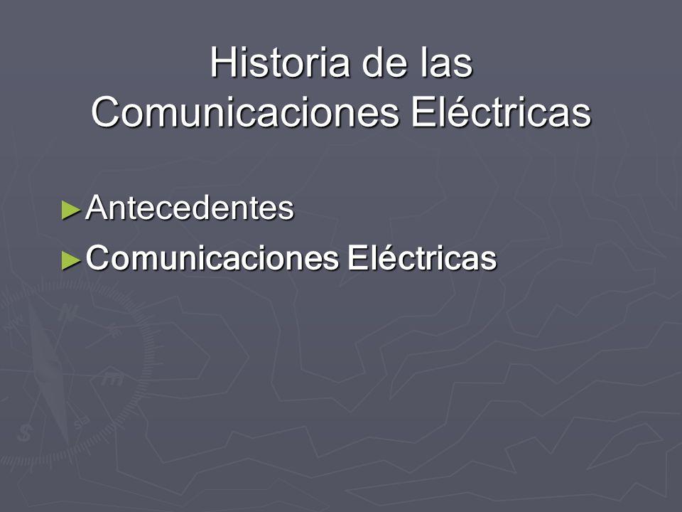 Historia de las Comunicaciones Eléctricas Antecedentes Antecedentes Comunicaciones Eléctricas Comunicaciones Eléctricas