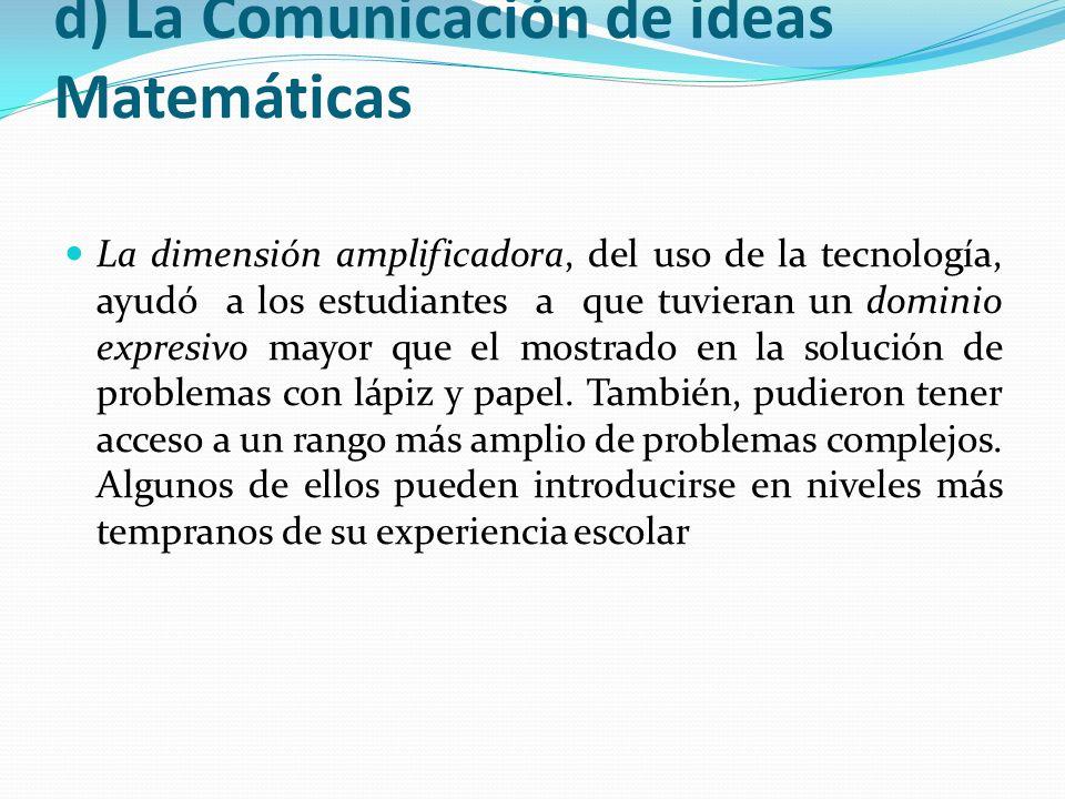 d) La Comunicación de ideas Matemáticas La dimensión amplificadora, del uso de la tecnología, ayudó a los estudiantes a que tuvieran un dominio expres