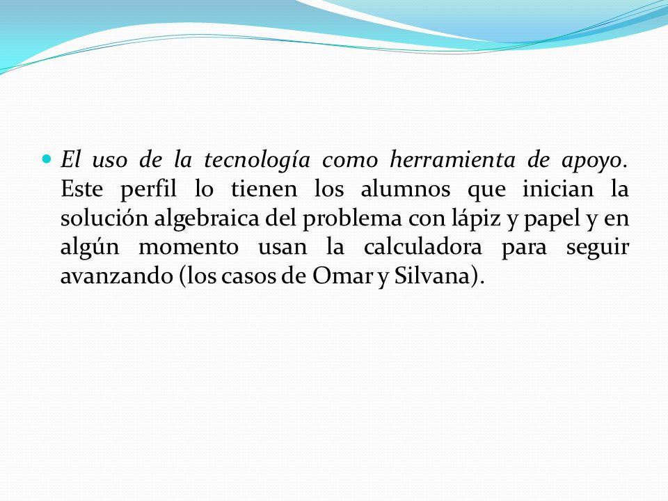 El uso de la tecnología como herramienta de apoyo. Este perfil lo tienen los alumnos que inician la solución algebraica del problema con lápiz y papel