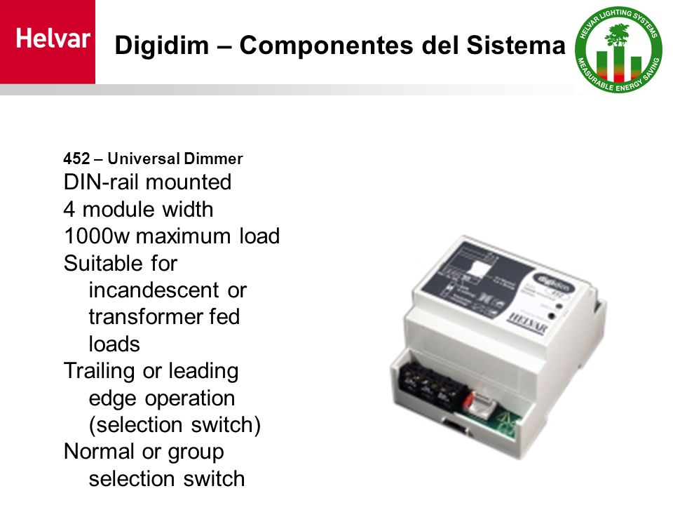 452 – Universal Dimmer DIN-rail mounted 4 module width 1000w maximum load Suitable for incandescent or transformer fed loads Trailing or leading edge operation (selection switch) Normal or group selection switch Digidim – Componentes del Sistema