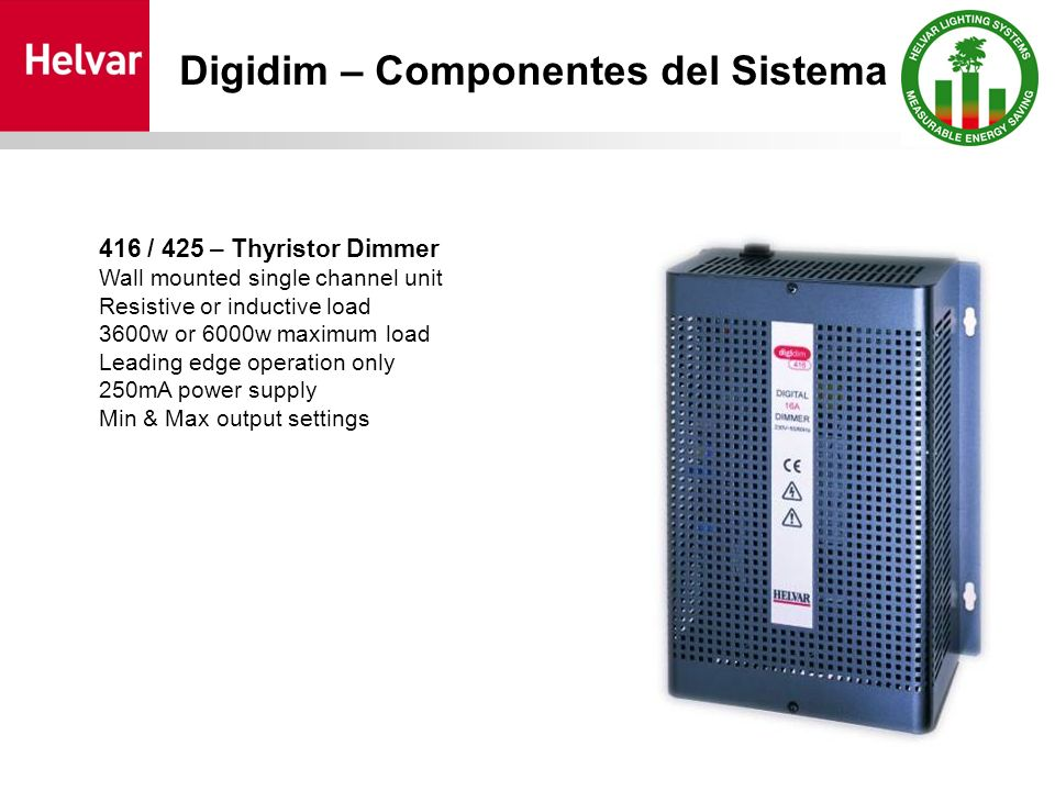 416 / 425 – Thyristor Dimmer Wall mounted single channel unit Resistive or inductive load 3600w or 6000w maximum load Leading edge operation only 250mA power supply Min & Max output settings Digidim – Componentes del Sistema