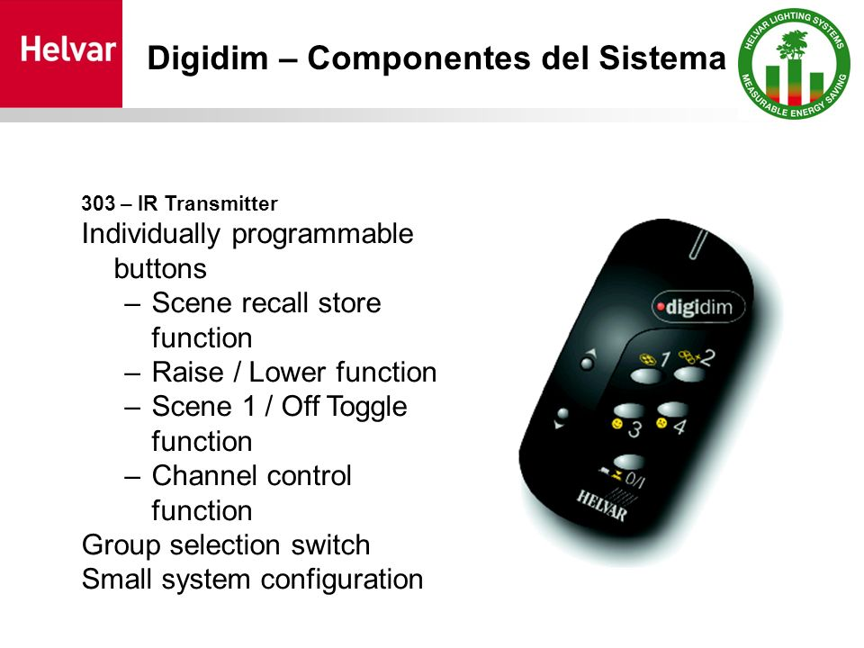303 – IR Transmitter Individually programmable buttons –Scene recall store function –Raise / Lower function –Scene 1 / Off Toggle function –Channel control function Group selection switch Small system configuration Digidim – Componentes del Sistema