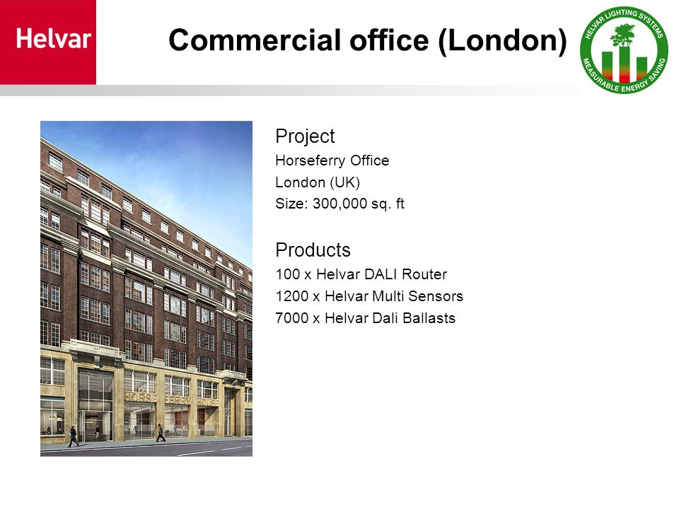 Commercial office (London) Project Horseferry Office London (UK) Size: 300,000 sq. ft Products 100 x Helvar DALI Router 1200 x Helvar Multi Sensors 70