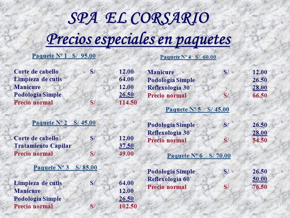 SPA EL CORSARIO Precios especiales en paquetes Paquete Nº 1 S/ 95.00 Paquete Nº 1 S/ 95.00 Corte de cabello S/12.00 Limpieza de cutis64.00 Manicure12.