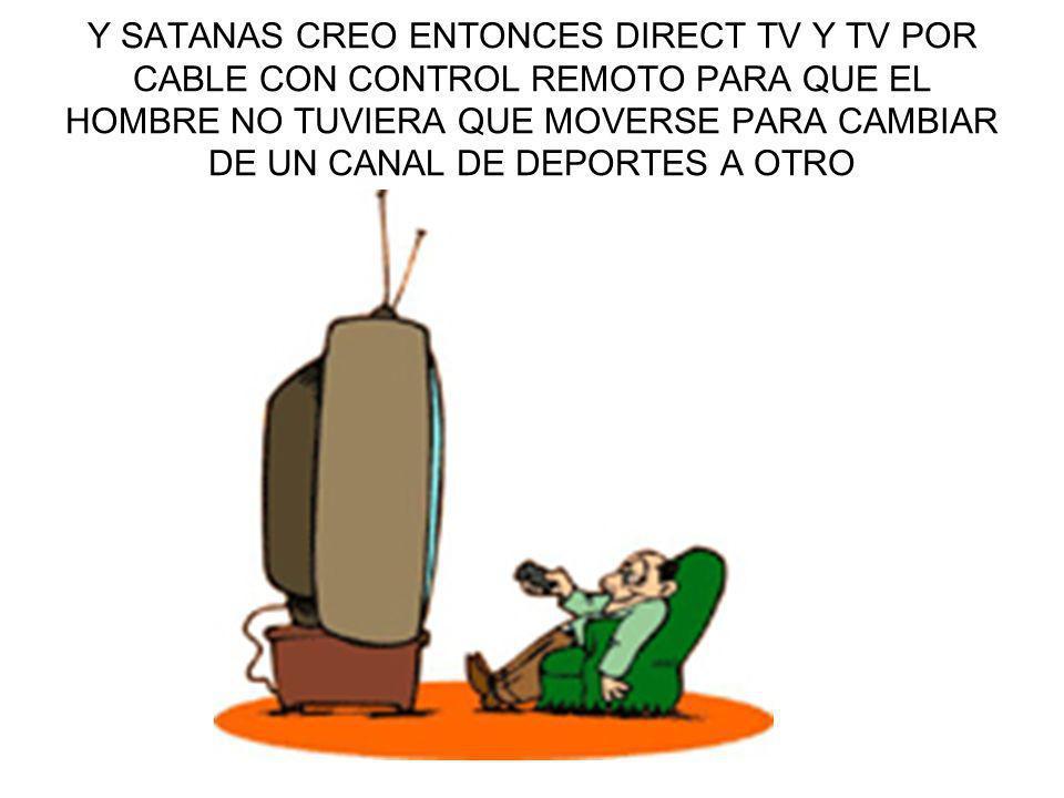 Y SATANAS CREO ENTONCES DIRECT TV Y TV POR CABLE CON CONTROL REMOTO PARA QUE EL HOMBRE NO TUVIERA QUE MOVERSE PARA CAMBIAR DE UN CANAL DE DEPORTES A O