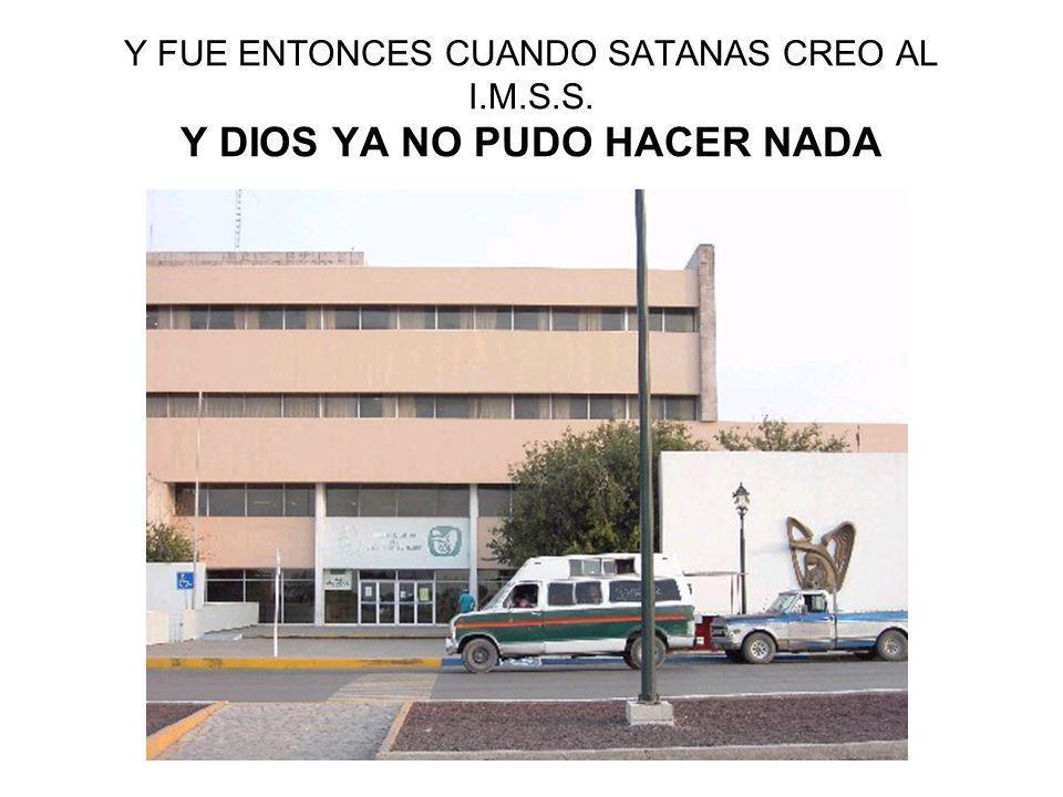 Y FUE ENTONCES CUANDO SATANAS CREO AL I.M.S.S. Y DIOS YA NO PUDO HACER NADA