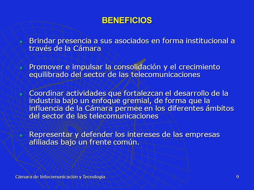 Cámara de Infocomunicación y Tecnología10 BENEFICIOS Participar activamente en la discusión y modificación de las normativas del sector, sobre todo en la discusión actual de los diferentes reglamentos de la Sutel, el Minaet y las Municipalidades Participar activamente en la discusión y modificación de las normativas del sector, sobre todo en la discusión actual de los diferentes reglamentos de la Sutel, el Minaet y las Municipalidades Brindar y facilitar acceso a información actualizada del sector Brindar y facilitar acceso a información actualizada del sector Interactuar con instituciones nacionales e internacionales en la promoción de la transparencia y competitividad de las telecomunicaciones Interactuar con instituciones nacionales e internacionales en la promoción de la transparencia y competitividad de las telecomunicaciones Promover relaciones interinstitucionales con otras organizaciones gremiales y cámaras a fin de establecer puntos comunes de interés y acelerar esfuerzos conjuntos.