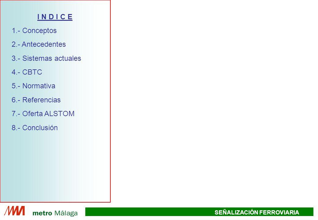 SEÑALIZACIÓN FERROVIARIA RADIO DCS DCS Estación sin agujas Eurobaliza Red de comunicaciones de datos Contador de ejes ATP/ATO A&C Estación con agujas Eurocodificador CONTROLADOR DE OBJETOS SMART IO CONTROLADOR DE EJES A&C CBTC COMPROMISO DE ALSTOM Equipos a añadir para la solución ATP cantón fijo Leyenda: Equipos CBTC ATP ENCLAVAMIENTO PUESTO DE MANDO Y CONTROL Eurocodificador CONTROLADOR DE OBJETOS SMART IO CONTROLADOR DE EJES A&C ALTERNATIVA ATP CANTÓN FIJO GARANTIZA LA EXPLOTACIÓN PARA NOVIEMBRE 2008 CONTROLADOR DE OBJETOS SMART IO I N D I C E 1.- Conceptos 2.- Antecedentes 3.- Sistemas actuales 4.- CBTC 5.- Normativa 6.- Referencias 7.- Oferta ALSTOM 8.- Conclusión