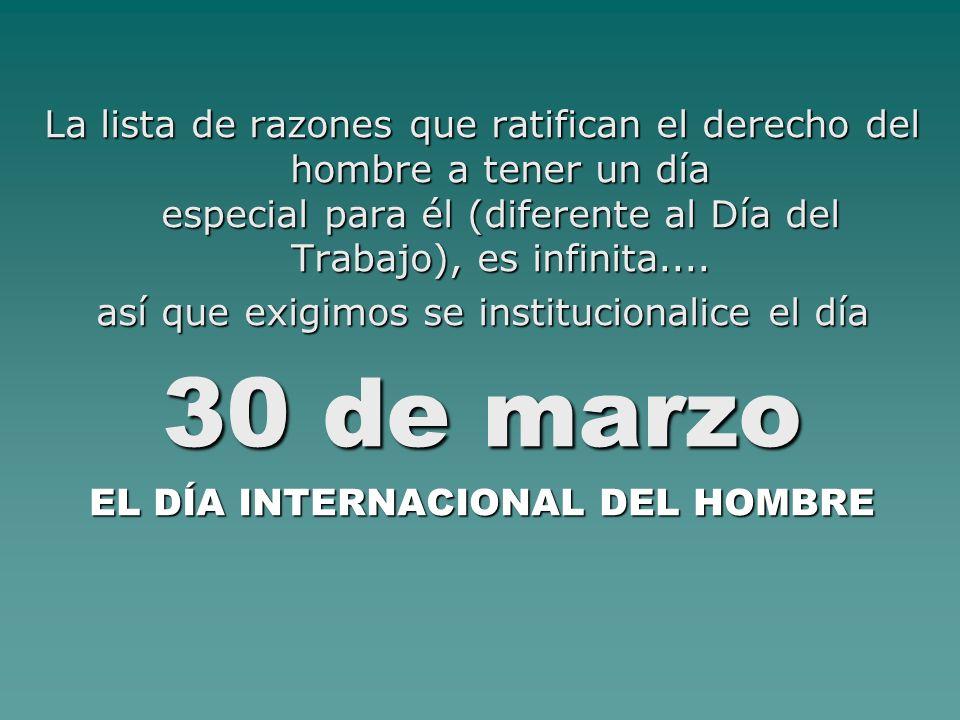 La lista de razones que ratifican el derecho del hombre a tener un día especial para él (diferente al Día del Trabajo), es infinita.... así que exigim