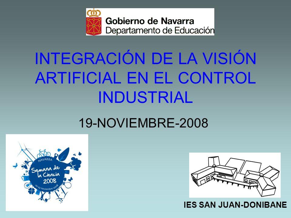 INTEGRACIÓN DE LA VISIÓN ARTIFICIAL EN EL CONTROL INDUSTRIAL 19-NOVIEMBRE-2008 IES SAN JUAN-DONIBANE