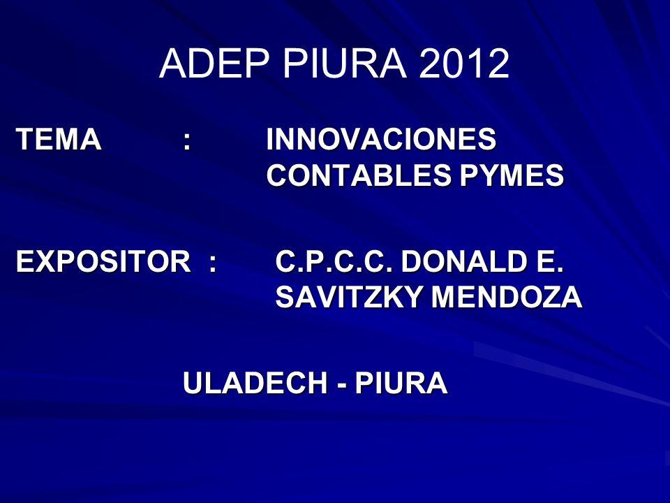 ADEP PIURA 2012 TEMA : INOVACIONES CONTABLES PYMES TEMA : INNOVACIONES CONTABLES PYMES EXPOSITOR:C.P.C.C. DONALD E. SAVITZKY MENDOZA EXPOSITOR:C.P.C.C