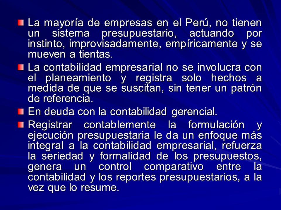 La mayoría de empresas en el Perú, no tienen un sistema presupuestario, actuando por instinto, improvisadamente, empíricamente y se mueven a tientas.