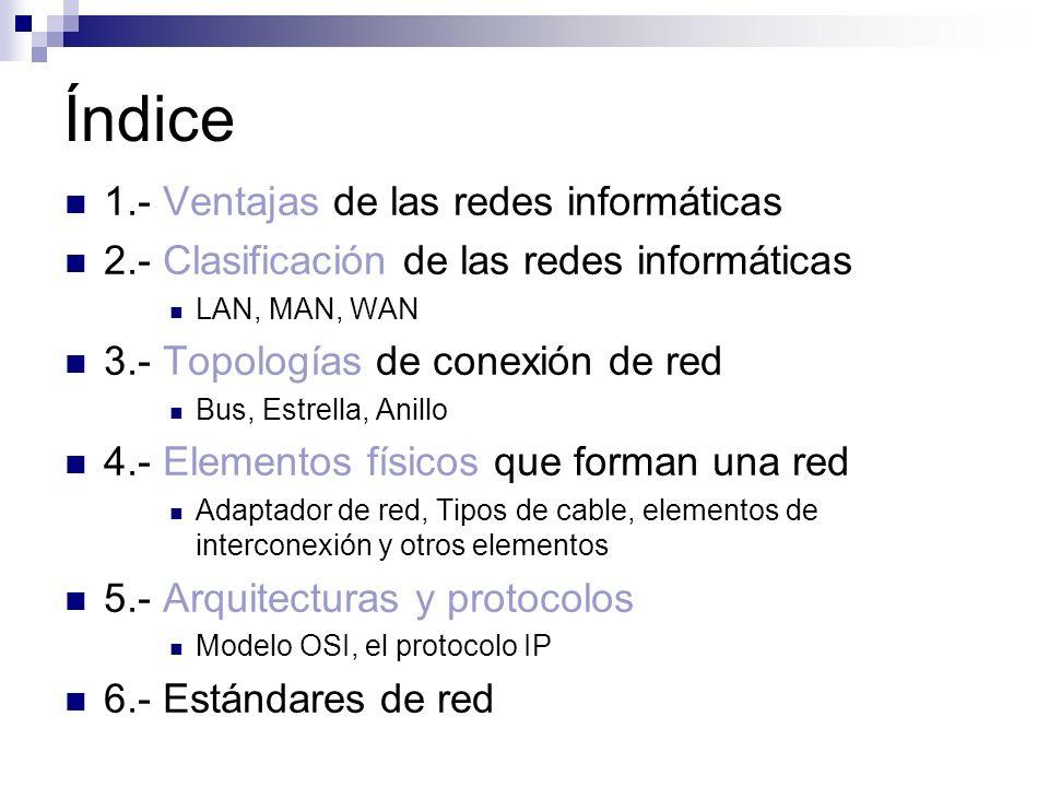 Índice 1.- Ventajas de las redes informáticas 2.- Clasificación de las redes informáticas LAN, MAN, WAN 3.- Topologías de conexión de red Bus, Estrell