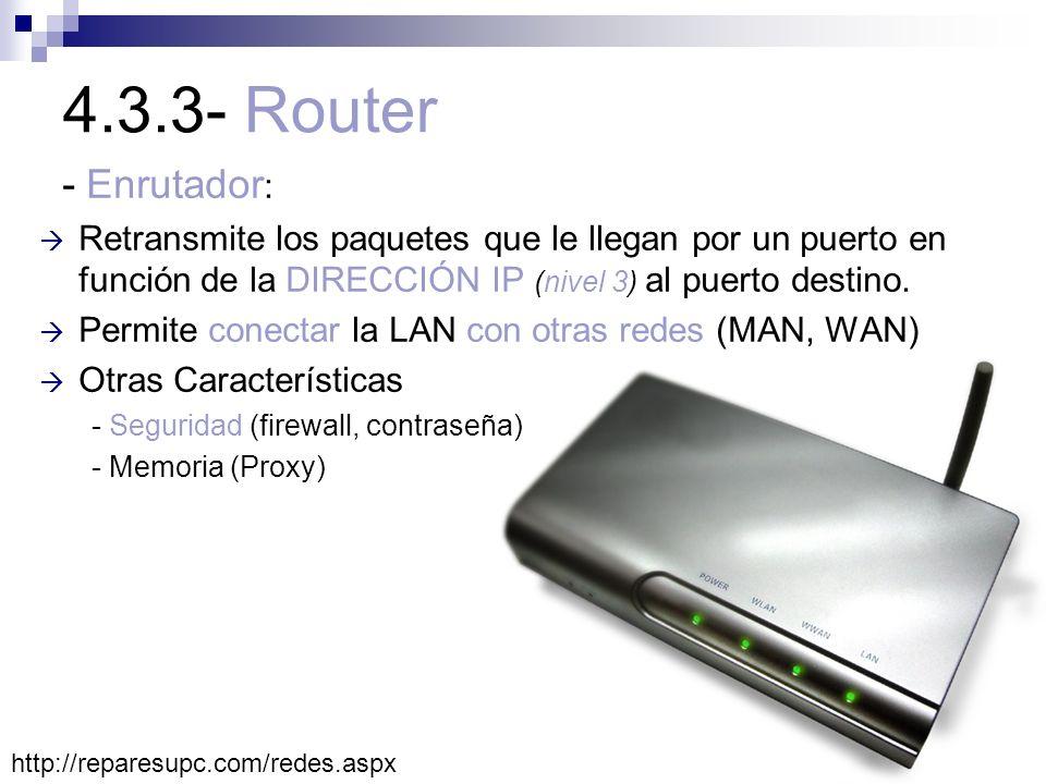4.3.3- Router - Enrutador : Retransmite los paquetes que le llegan por un puerto en función de la DIRECCIÓN IP (nivel 3) al puerto destino. Permite co