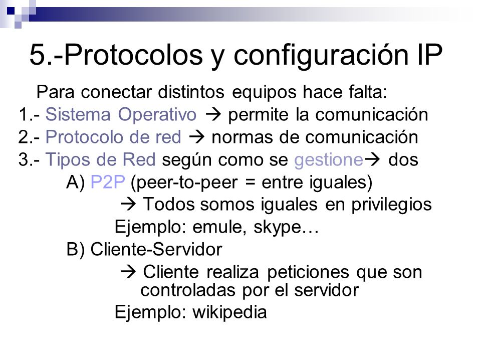 5.-Protocolos y configuración IP Para conectar distintos equipos hace falta: 1.- Sistema Operativo permite la comunicación 2.- Protocolo de red normas