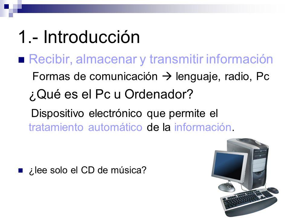 1.- Introducción Recibir, almacenar y transmitir información Formas de comunicación lenguaje, radio, Pc ¿Qué es el Pc u Ordenador? Dispositivo electró