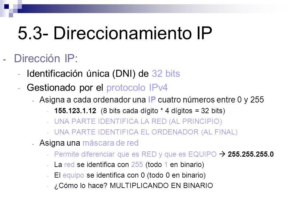 5.3- Direccionamiento IP - Dirección IP: - Identificación única (DNI) de 32 bits - Gestionado por el protocolo IPv4 - Asigna a cada ordenador una IP c