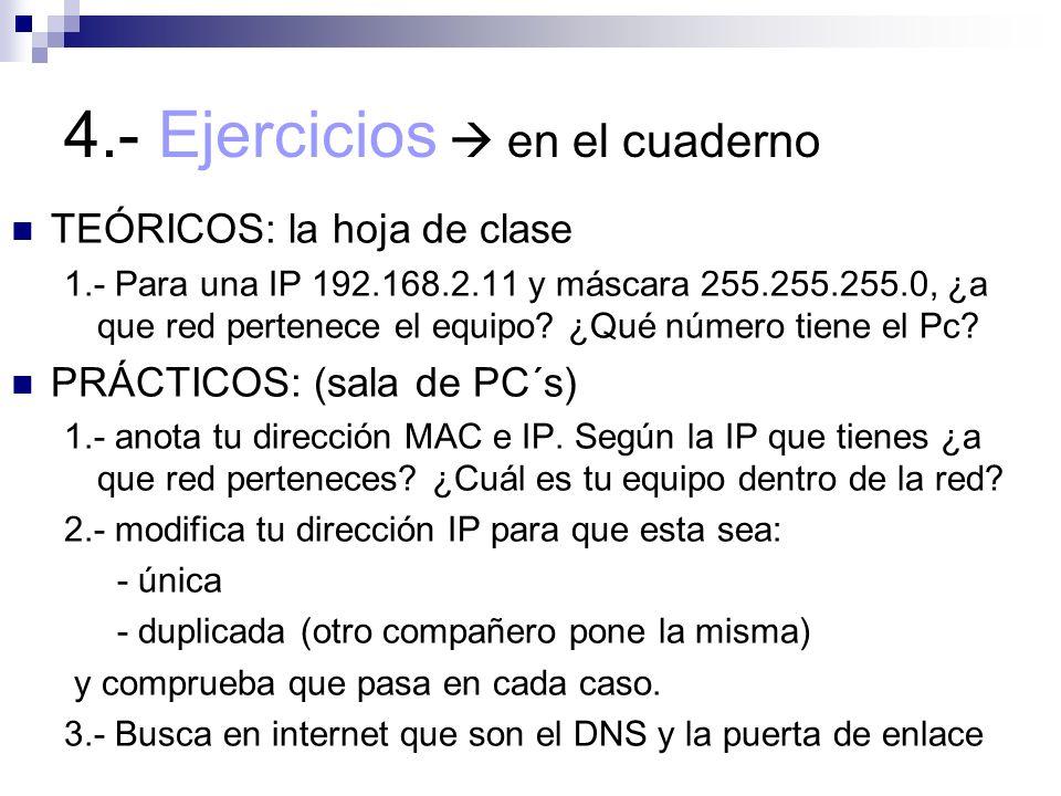 4.- Ejercicios en el cuaderno TEÓRICOS: la hoja de clase 1.- Para una IP 192.168.2.11 y máscara 255.255.255.0, ¿a que red pertenece el equipo? ¿Qué nú