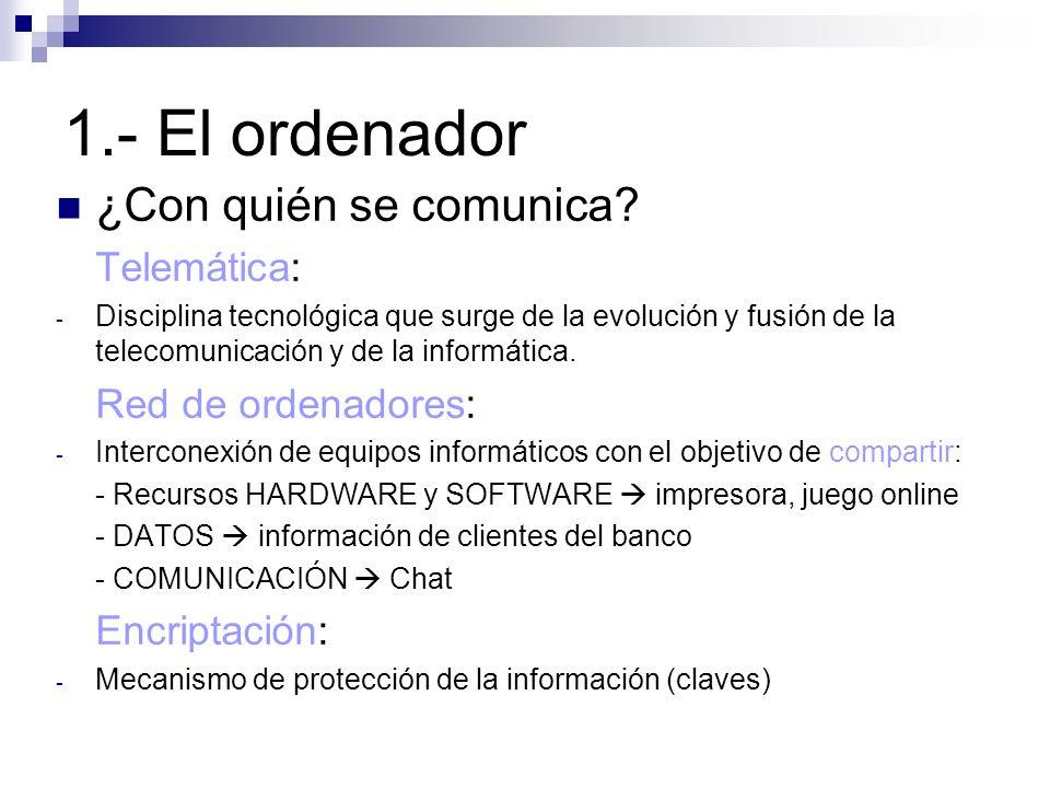 1.- El ordenador ¿Con quién se comunica? Telemática: - Disciplina tecnológica que surge de la evolución y fusión de la telecomunicación y de la inform