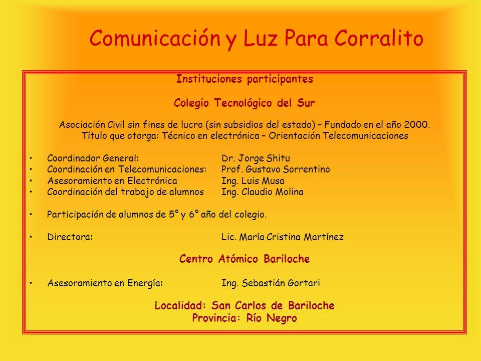 Comunicación y Luz Para Corralito Instituciones participantes Colegio Tecnológico del Sur Asociación Civil sin fines de lucro (sin subsidios del estado) – Fundado en el año 2000.