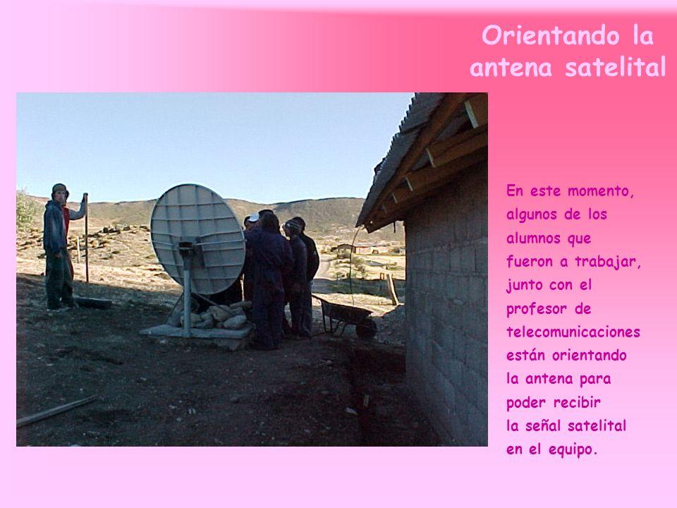 Orientando la antena satelital En este momento, algunos de los alumnos que fueron a trabajar, junto con el profesor de telecomunicaciones están orientando la antena para poder recibir la señal satelital en el equipo.