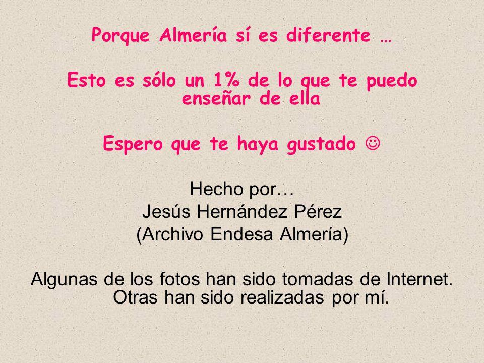 Porque Almería sí es diferente … Esto es sólo un 1% de lo que te puedo enseñar de ella Espero que te haya gustado Hecho por… Jesús Hernández Pérez (Ar