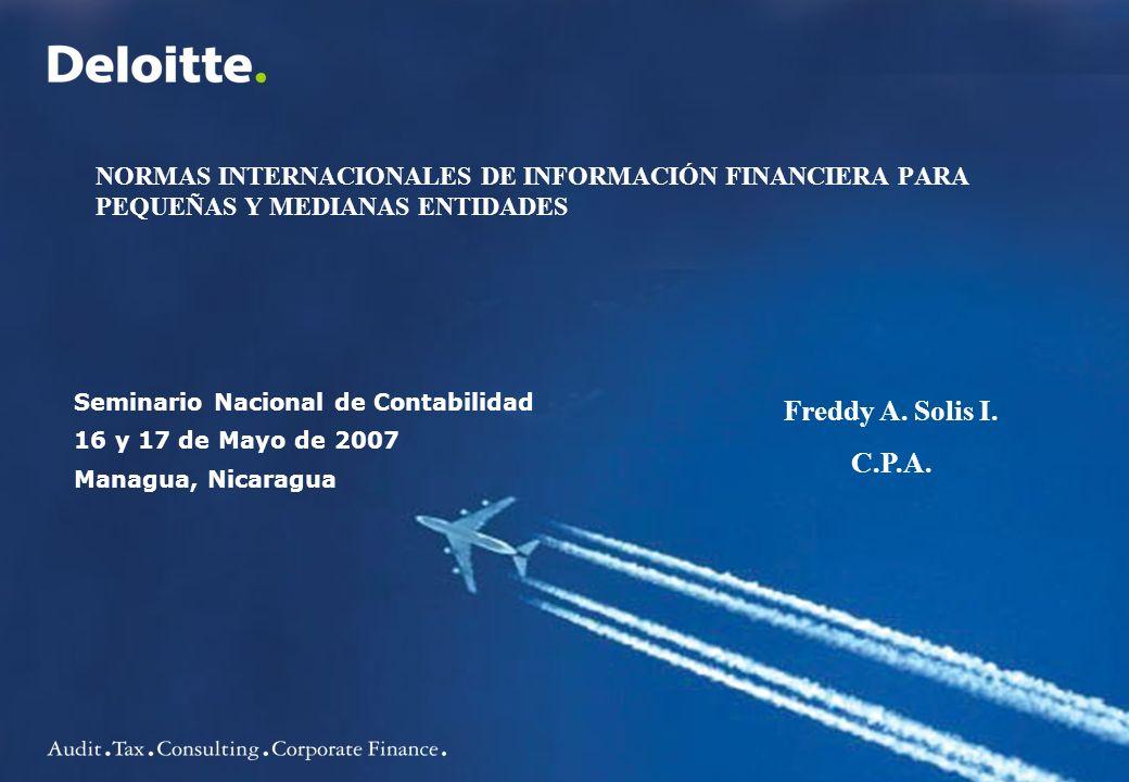 Seminario Nacional de Contabilidad 16 y 17 de Mayo de 2007 Managua, Nicaragua Freddy A. Solis I. C.P.A. NORMAS INTERNACIONALES DE INFORMACIÓN FINANCIE