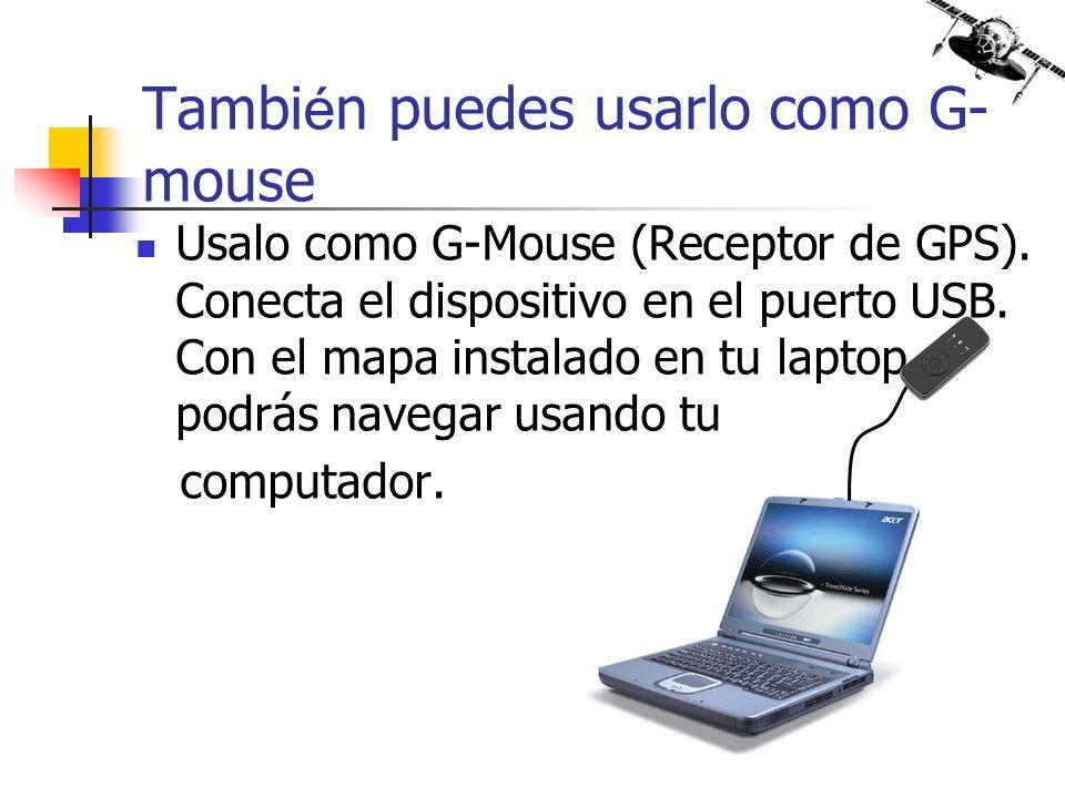Usalo como G-Mouse (Receptor de GPS). Conecta el dispositivo en el puerto USB. Con el mapa instalado en tu laptop podrás navegar usando tu computador.