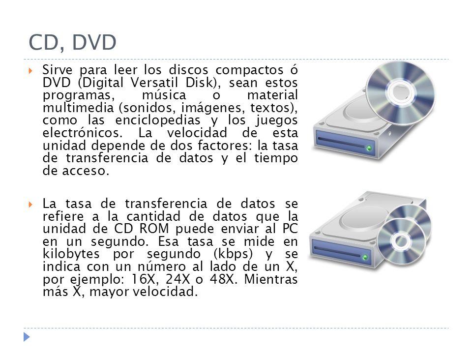 CD, DVD Sirve para leer los discos compactos ó DVD (Digital Versatil Disk), sean estos programas, música o material multimedia (sonidos, imágenes, textos), como las enciclopedias y los juegos electrónicos.