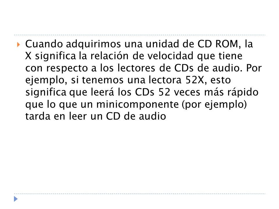 Cuando adquirimos una unidad de CD ROM, la X significa la relación de velocidad que tiene con respecto a los lectores de CDs de audio.