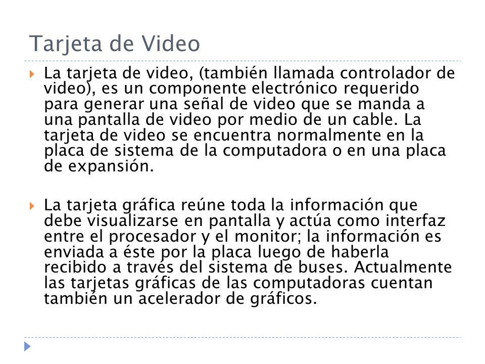Tarjeta de Video La tarjeta de video, (también llamada controlador de video), es un componente electrónico requerido para generar una señal de video que se manda a una pantalla de video por medio de un cable.