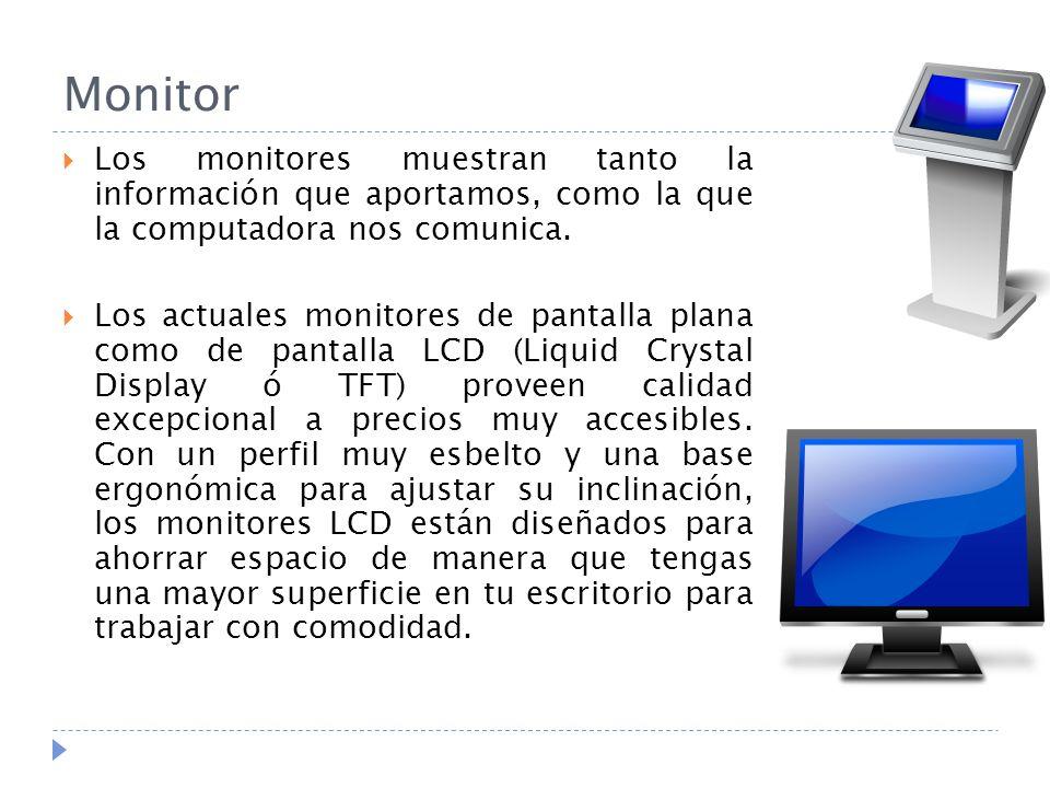 Monitor Los monitores muestran tanto la información que aportamos, como la que la computadora nos comunica. Los actuales monitores de pantalla plana c