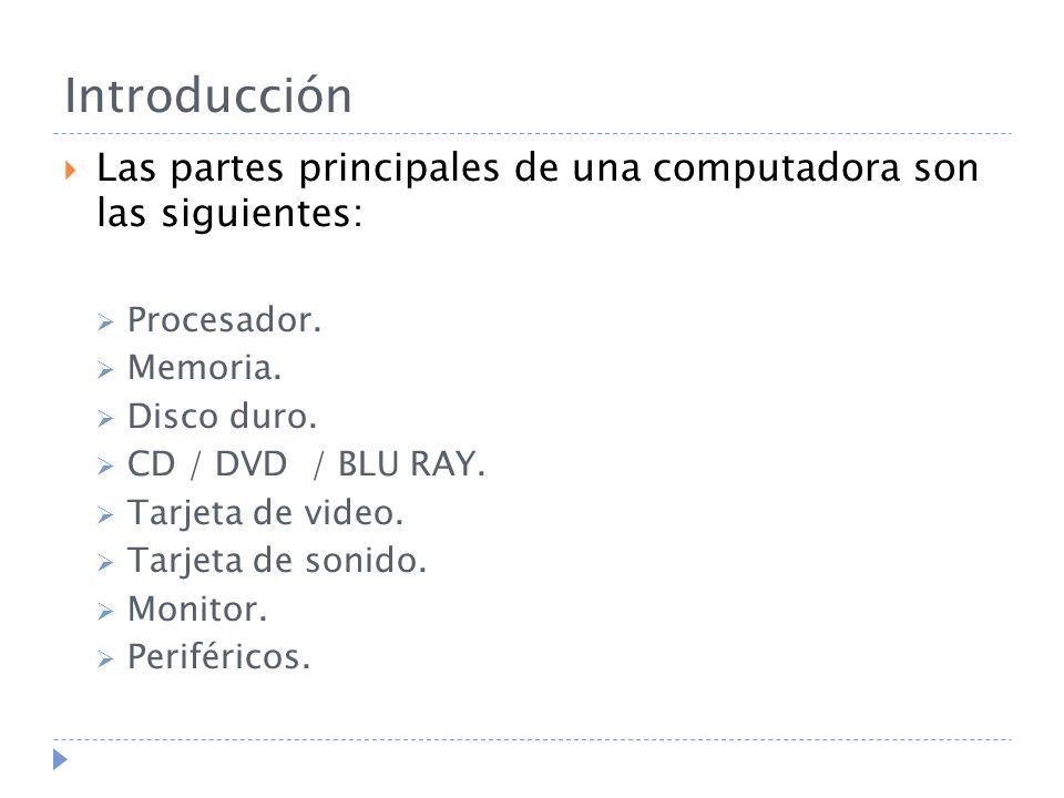 Introducción Las partes principales de una computadora son las siguientes: Procesador. Memoria. Disco duro. CD / DVD / BLU RAY. Tarjeta de video. Tarj