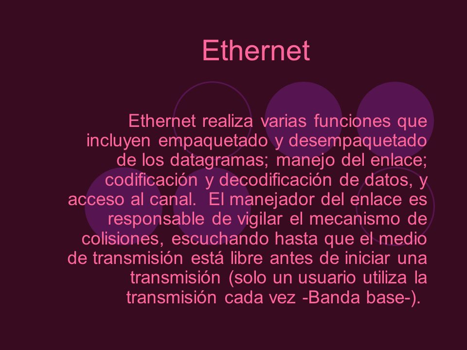 Ethernet Ethernet realiza varias funciones que incluyen empaquetado y desempaquetado de los datagramas; manejo del enlace; codificación y decodificaci