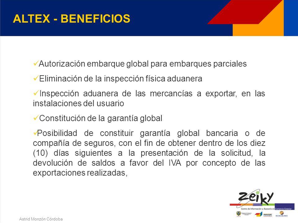 Astrid Monzón Córdoba ALTEX- REQUISITOS a)Exportaciones por valor FOB >= U$ 2000.000 y b) Valor exportado directamente ó a través de una CI, sea >= al 30% de sus ventas totales c) En caso de no cumplirse a) ni b), exportaciones por valor FOB >= U$ 21000.000, directamente ó a través de una CI, antes de presentar la solicitud.
