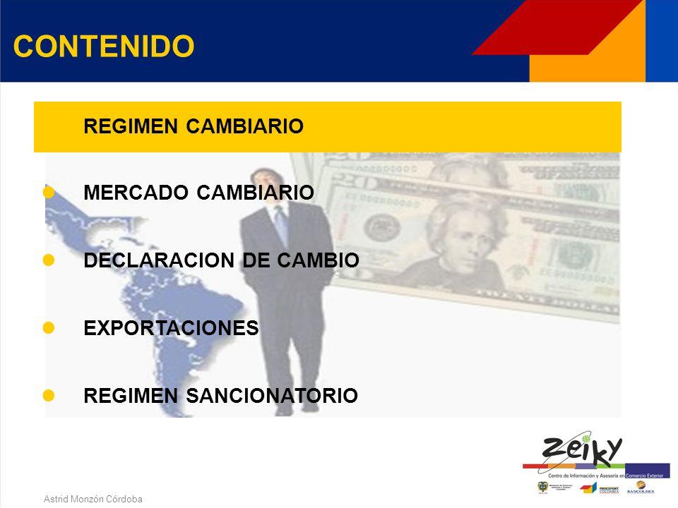 Astrid Monzón Córdoba CONTENIDO REGIMEN CAMBIARIO MERCADO CAMBIARIO DECLARACION DE CAMBIO Generalidades Operaciones EXPORTACIONES Definición Formulari