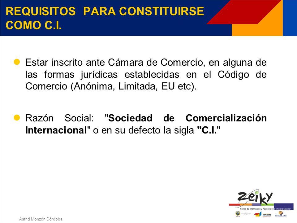 Astrid Monzón Córdoba 2. SOCIEDADES DE COMERCIALIZACION INTERNACIONAL C.I. ¿EN QUE CONSISTE EL REGIMEN? REQUISITOS PARA CONSTITUIRSE COMO C.I. BENEFIC