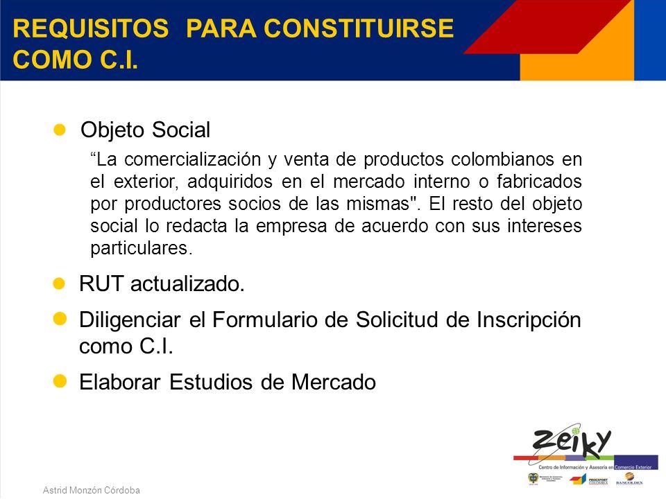 Astrid Monzón Córdoba REQUISITOS PARA CONSTITUIRSE COMO C.I. Estar inscrito ante Cámara de Comercio, en alguna de las formas jurídicas establecidas en