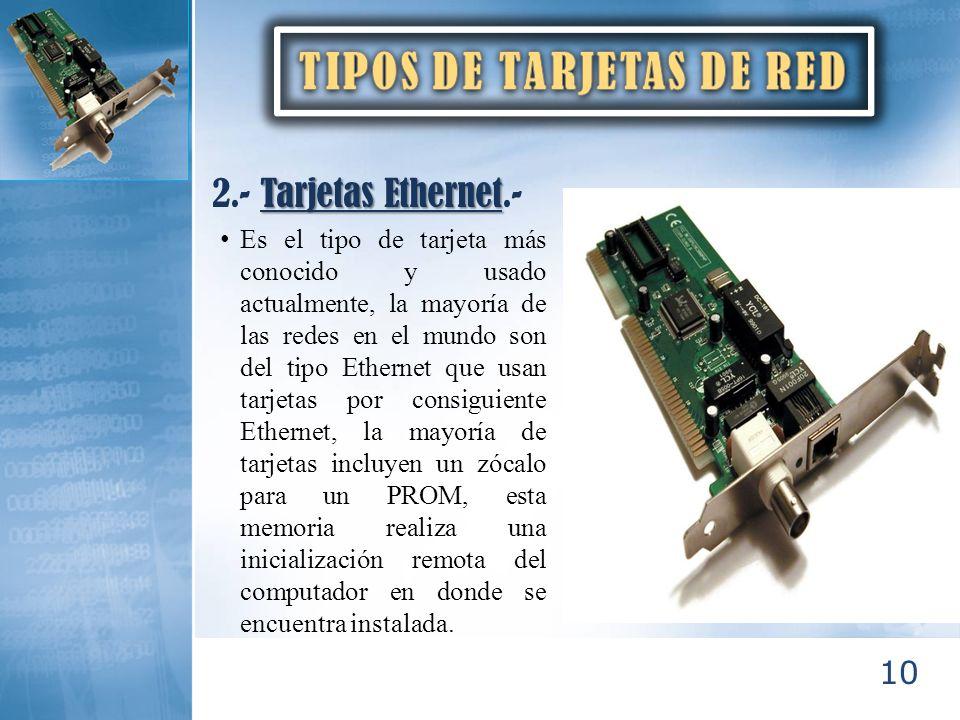 10 Tarjetas Ethernet 2.- Tarjetas Ethernet.- Es el tipo de tarjeta más conocido y usado actualmente, la mayoría de las redes en el mundo son del tipo