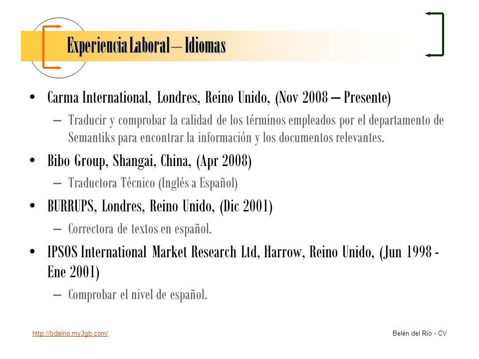 http://bdelrio.my3gb.com/ Belén del Río - CV Experiencia Laboral – Idiomas Carma International, Londres, Reino Unido, (Nov 2008 – Presente) –Traducir