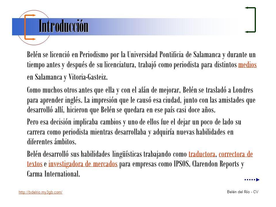 http://bdelrio.my3gb.com/ Belén del Río - CV Introducción Belén se licenció en Periodismo por la Universidad Pontificia de Salamanca y durante un tiem