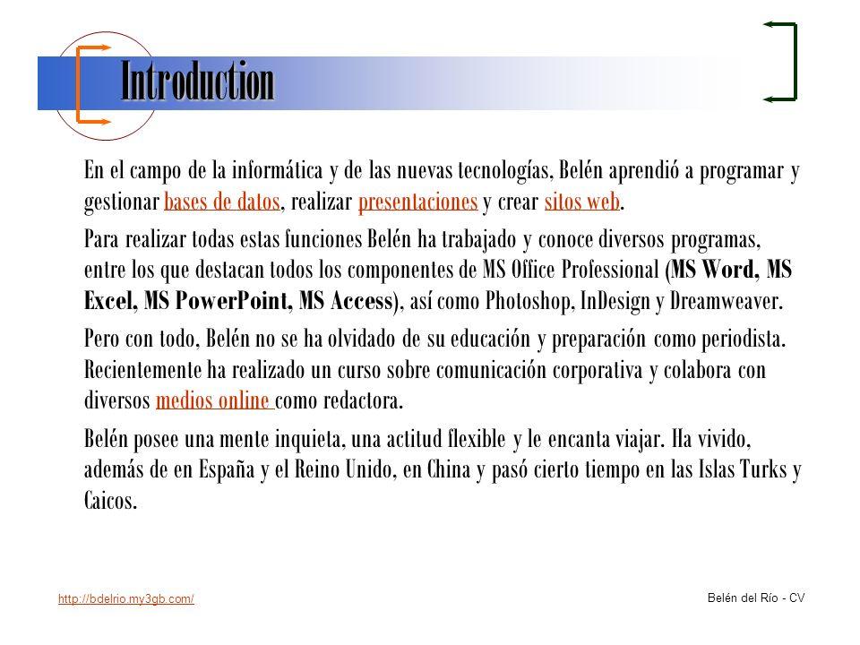 http://bdelrio.my3gb.com/ Belén del Río - CV Información Adicional - Informática ProgramaNivel Programas de oficina:MS WordAvanzado MS ExcelAvanzado MS PowerpointAvanzado MS AccessAvanzado Web / Diseño:Dreamweaver / HTMLIntermedio PhotoshopBásico InDesignIntermedio