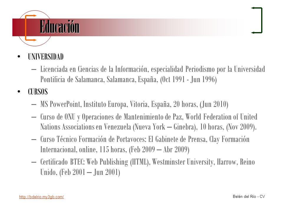 http://bdelrio.my3gb.com/ Belén del Río - CV Educación UNIVERSIDAD –Licenciada en Ciencias de la Información, especialidad Periodismo por la Universid