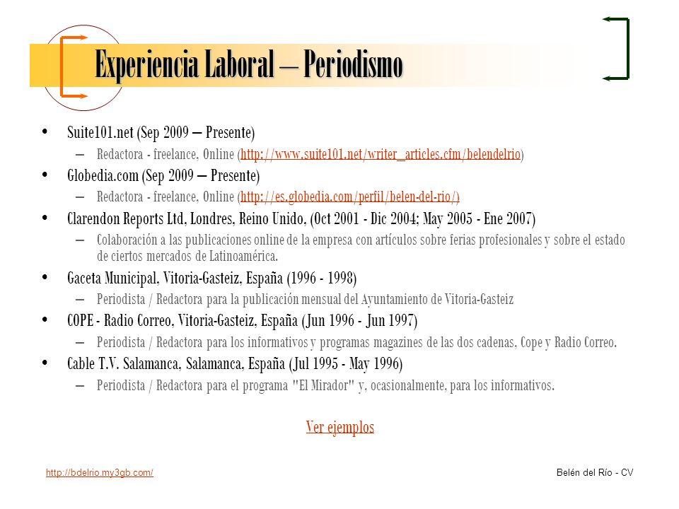 http://bdelrio.my3gb.com/ Belén del Río - CV Experiencia Laboral – Periodismo Suite101.net (Sep 2009 – Presente) –Redactora - freelance, Online (http: