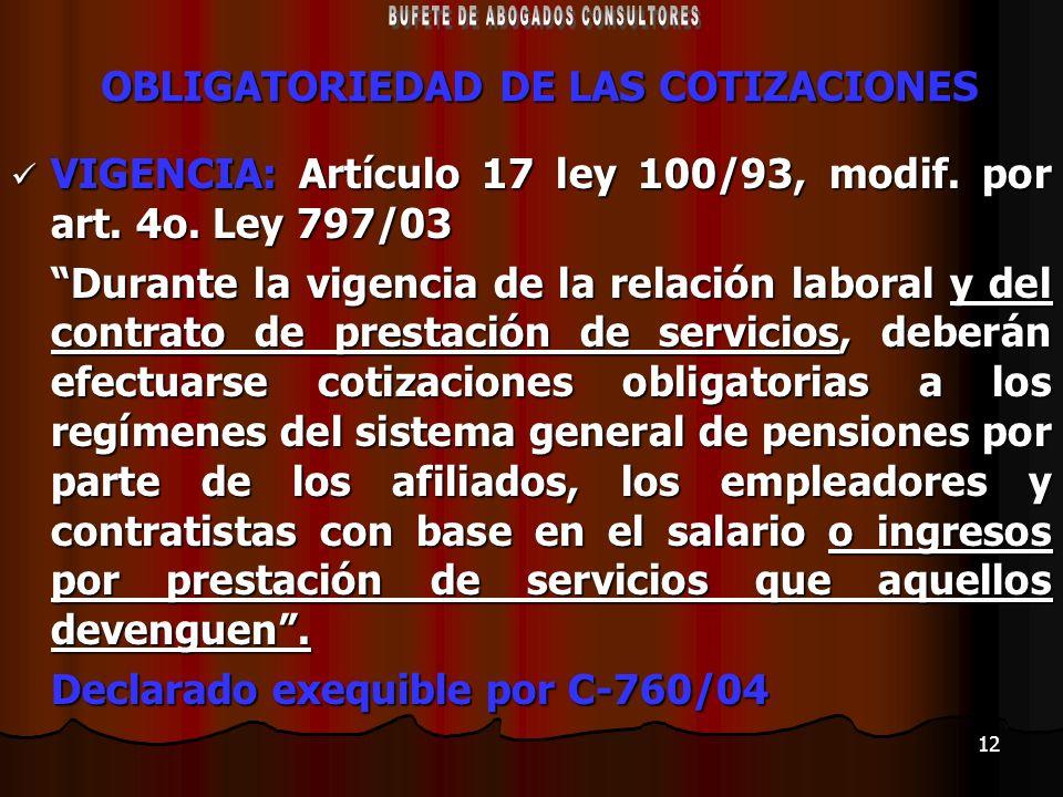 12 OBLIGATORIEDAD DE LAS COTIZACIONES VIGENCIA: Artículo 17 ley 100/93, modif. por art. 4o. Ley 797/03 VIGENCIA: Artículo 17 ley 100/93, modif. por ar