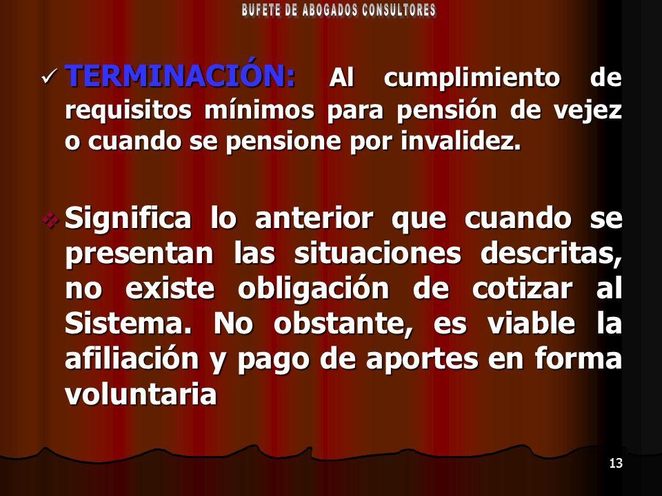 13 TERMINACIÓN: Al cumplimiento de requisitos mínimos para pensión de vejez o cuando se pensione por invalidez. TERMINACIÓN: Al cumplimiento de requis
