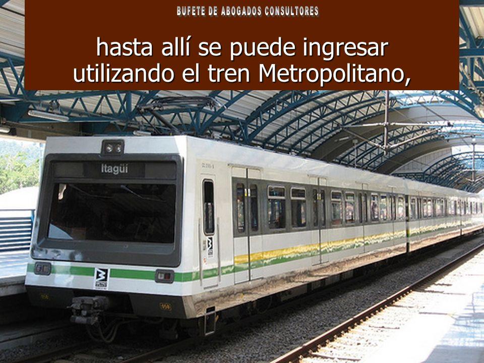 hasta allí se puede ingresar utilizando el tren Metropolitano,