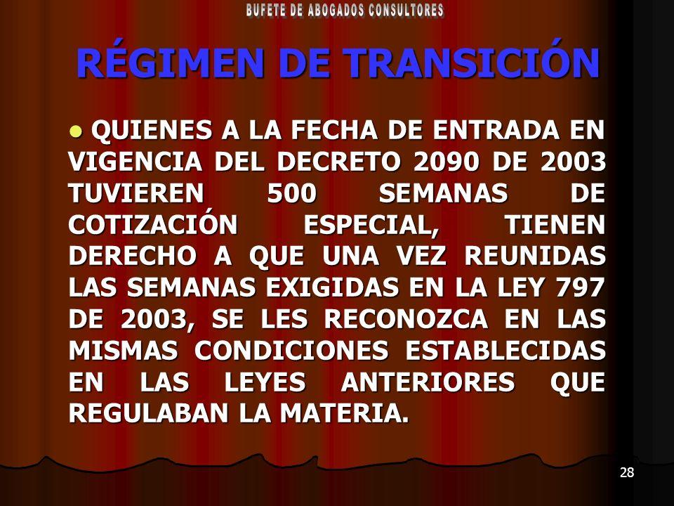 28 RÉGIMEN DE TRANSICIÓN QUIENES A LA FECHA DE ENTRADA EN VIGENCIA DEL DECRETO 2090 DE 2003 TUVIEREN 500 SEMANAS DE COTIZACIÓN ESPECIAL, TIENEN DERECH