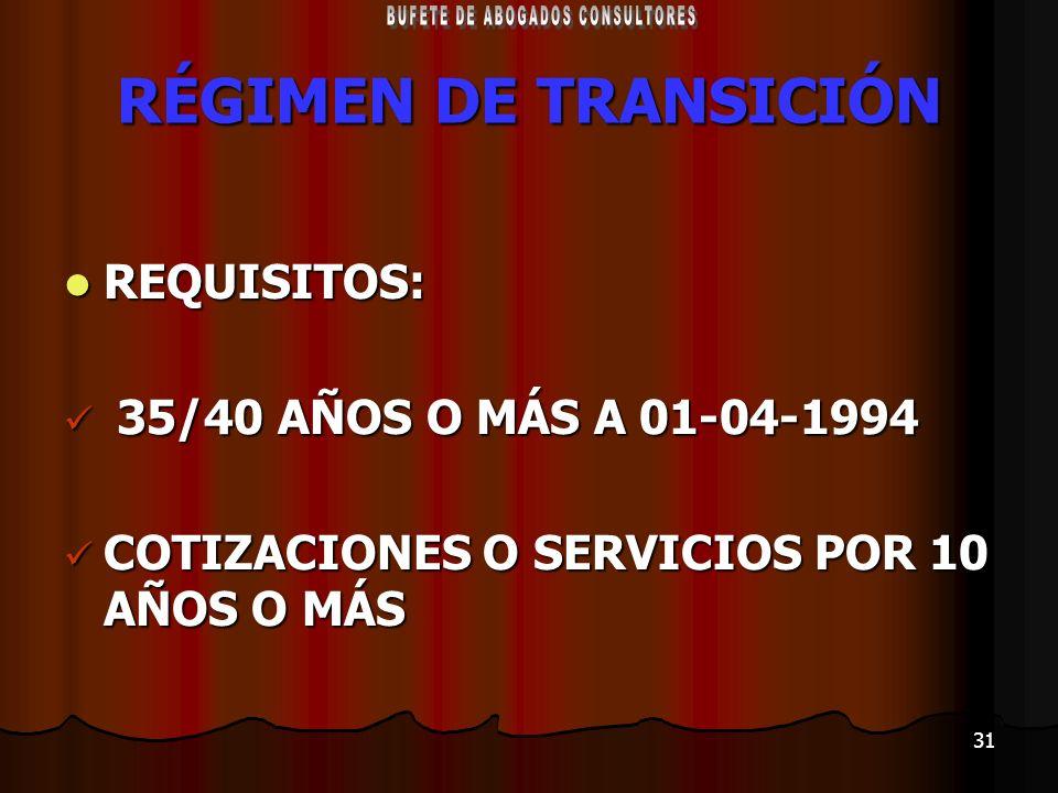 31 RÉGIMEN DE TRANSICIÓN REQUISITOS: REQUISITOS: 35/40 AÑOS O MÁS A 01-04-1994 35/40 AÑOS O MÁS A 01-04-1994 COTIZACIONES O SERVICIOS POR 10 AÑOS O MÁ