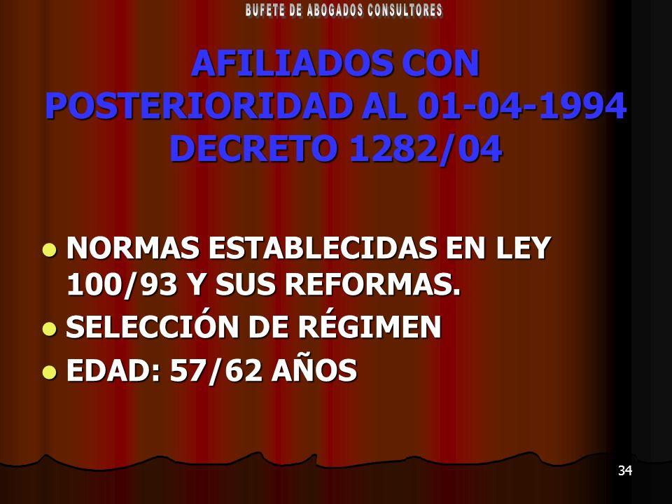34 AFILIADOS CON POSTERIORIDAD AL 01-04-1994 DECRETO 1282/04 NORMAS ESTABLECIDAS EN LEY 100/93 Y SUS REFORMAS. NORMAS ESTABLECIDAS EN LEY 100/93 Y SUS